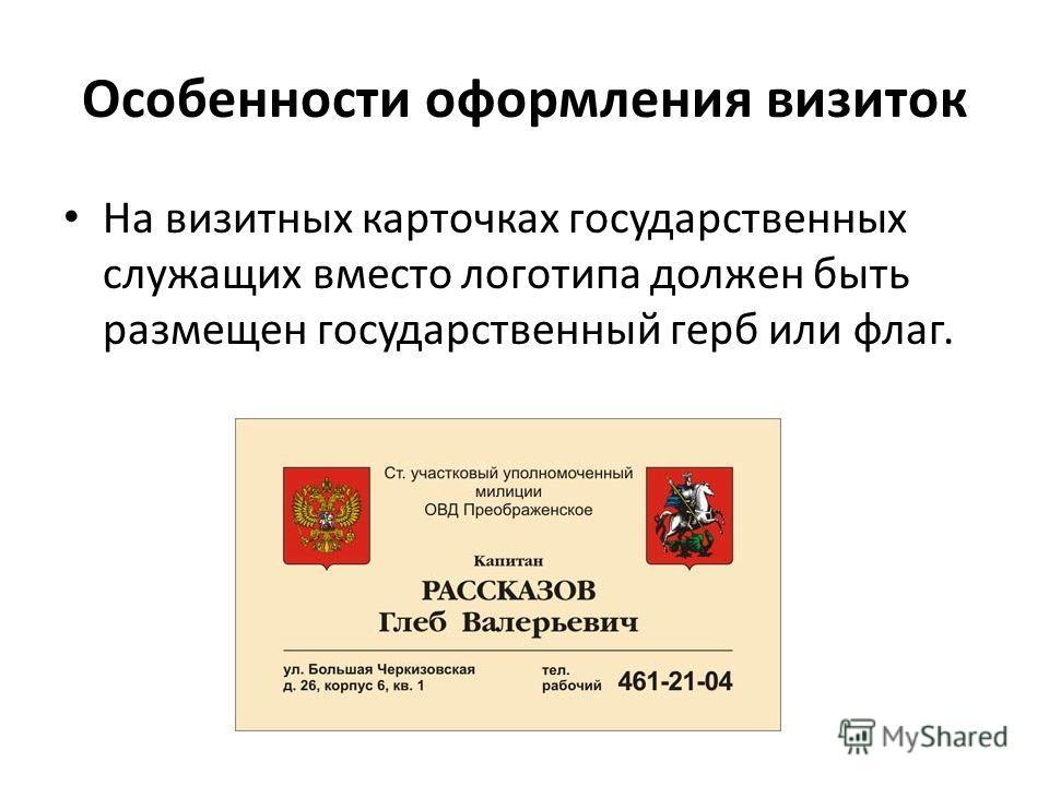 Особенности оформления визиток На визитных карточках государственных служащих вместо логотипа должен быть размещен государственный герб или флаг.