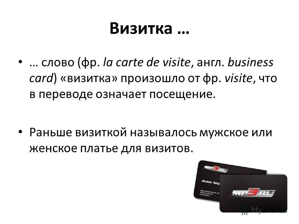 Визитка … … слово (фр. la carte de visite, англ. business card) «визитка» произошло от фр. visite, что в переводе означает посещение. Раньше визиткой называлось мужское или женское платье для визитов.