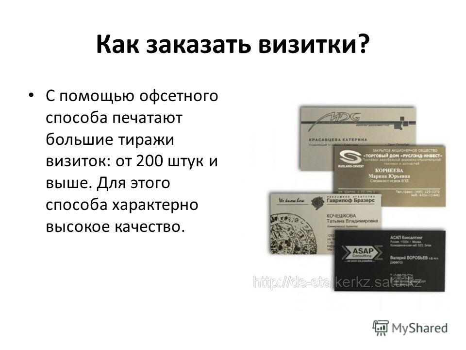 Как заказать визитки? С помощью офсетного способа печатают большие тиражи визиток: от 200 штук и выше. Для этого способа характерно высокое качество.