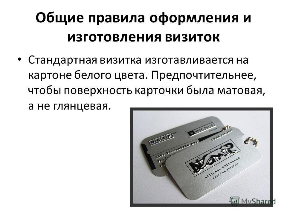 Общие правила оформления и изготовления визиток Стандартная визитка изготавливается на картоне белого цвета. Предпочтительнее, чтобы поверхность карточки была матовая, а не глянцевая.