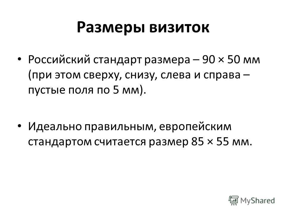 Размеры визиток Российский стандарт размера – 90 × 50 мм (при этом сверху, снизу, слева и справа – пустые поля по 5 мм). Идеально правильным, европейским стандартом считается размер 85 × 55 мм.