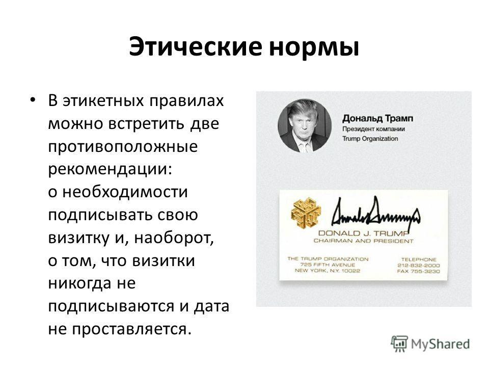 Этические нормы В этикетных правилах можно встретить две противоположные рекомендации: о необходимости подписывать свою визитку и, наоборот, о том, что визитки никогда не подписываются и дата не проставляется.