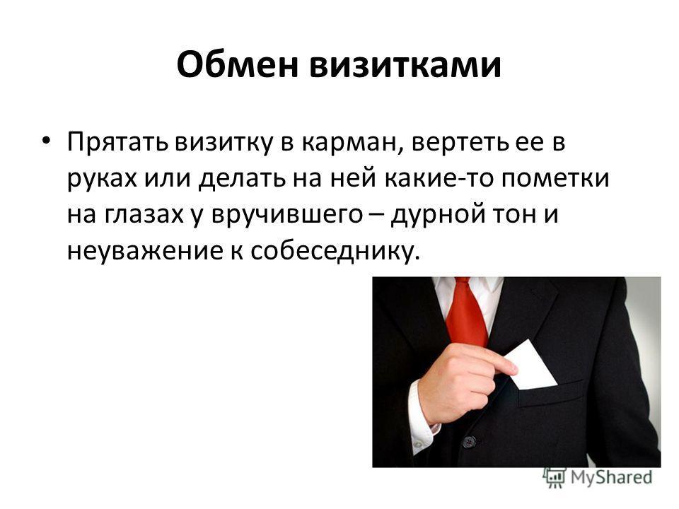 Обмен визитками Прятать визитку в карман, вертеть ее в руках или делать на ней какие-то пометки на глазах у вручившего – дурной тон и неуважение к собеседнику.