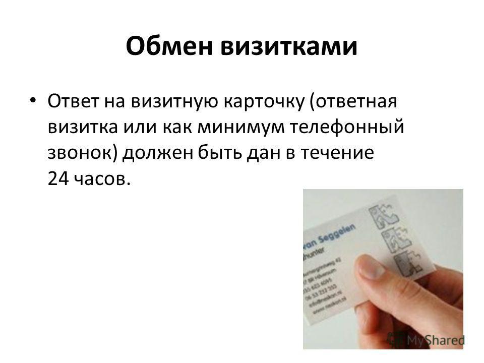 Обмен визитками Ответ на визитную карточку (ответная визитка или как минимум телефонный звонок) должен быть дан в течение 24 часов.