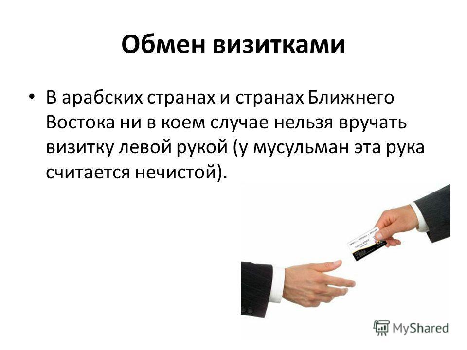 Обмен визитками В арабских странах и странах Ближнего Востока ни в коем случае нельзя вручать визитку левой рукой (у мусульман эта рука считается нечистой).
