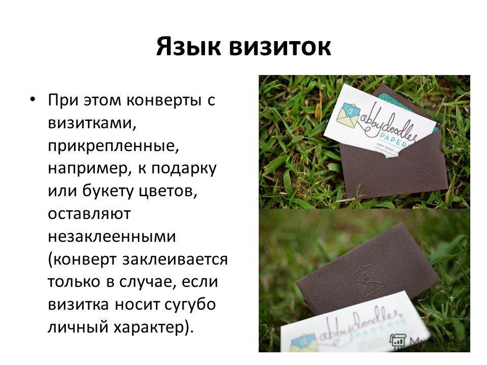 Язык визиток При этом конверты с визитками, прикрепленные, например, к подарку или букету цветов, оставляют незаклеенными (конверт заклеивается только в случае, если визитка носит сугубо личный характер).