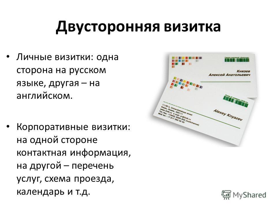 Двусторонняя визитка Личные визитки: одна сторона на русском языке, другая – на английском. Корпоративные визитки: на одной стороне контактная информация, на другой – перечень услуг, схема проезда, календарь и т.д.