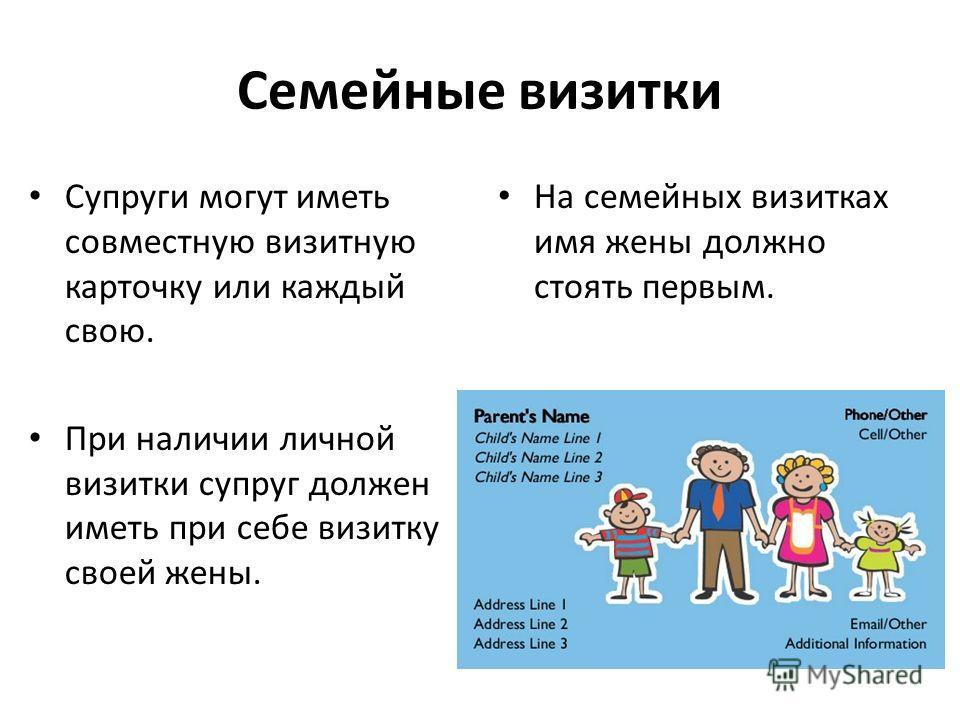 Семейные визитки Супруги могут иметь совместную визитную карточку или каждый свою. При наличии личной визитки супруг должен иметь при себе визитку своей жены. На семейных визитках имя жены должно стоять первым.