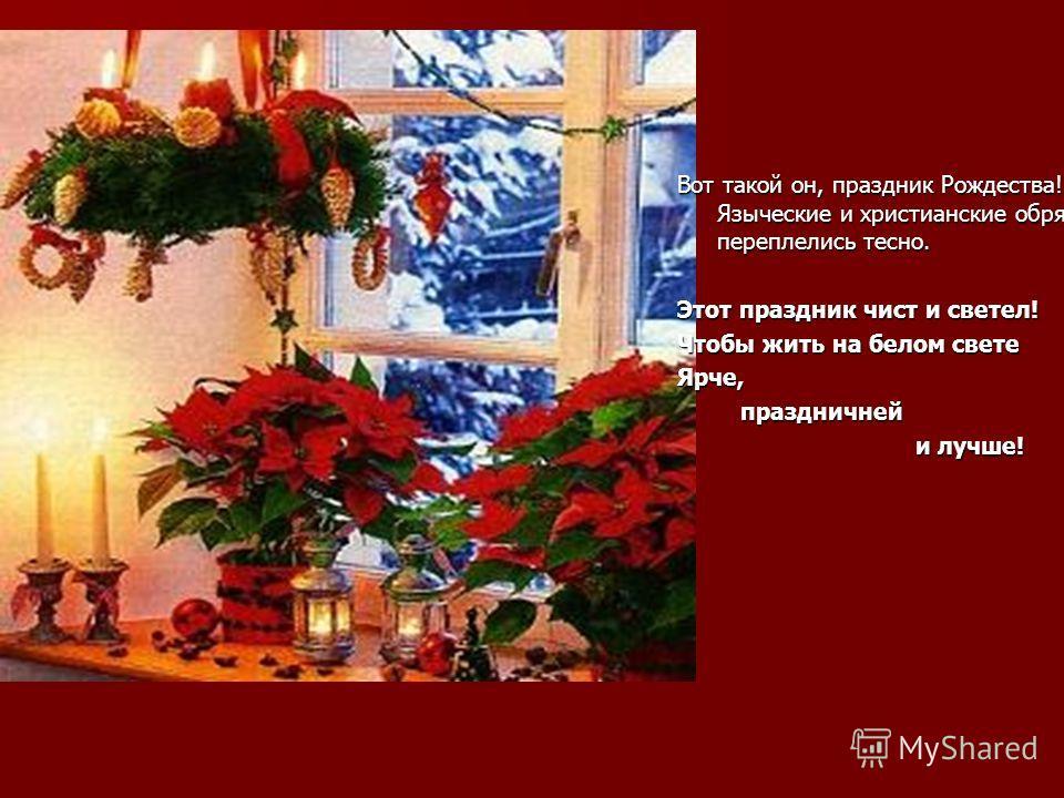 Вот такой он, праздник Рождества! Языческие и христианские обряды переплелись тесно. Этот праздник чист и светел! Чтобы жить на белом свете Ярче, праздничней праздничней и лучше! и лучше!