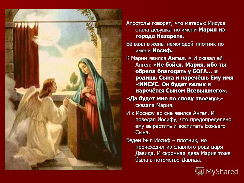 Апостолы говорят, что матерью Иисуса стала девушка по имени Мария из города Назарета. Её взял в жёны немолодой плотник по имени Иосиф. К Марии явился Ангел. « И сказал ей Ангел: «Не бойся, Мария, ибо ты обрела благодать у БОГА… и родишь Сына и наречё