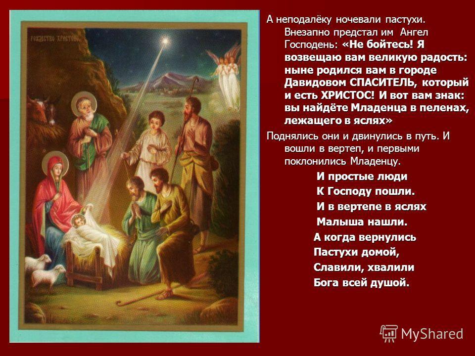 А неподалёку ночевали пастухи. Внезапно предстал им Ангел Господень: «Не бойтесь! Я возвещаю вам великую радость: ныне родился вам в городе Давидовом СПАСИТЕЛЬ, который и есть ХРИСТОС! И вот вам знак: вы найдёте Младенца в пеленах, лежащего в яслях»