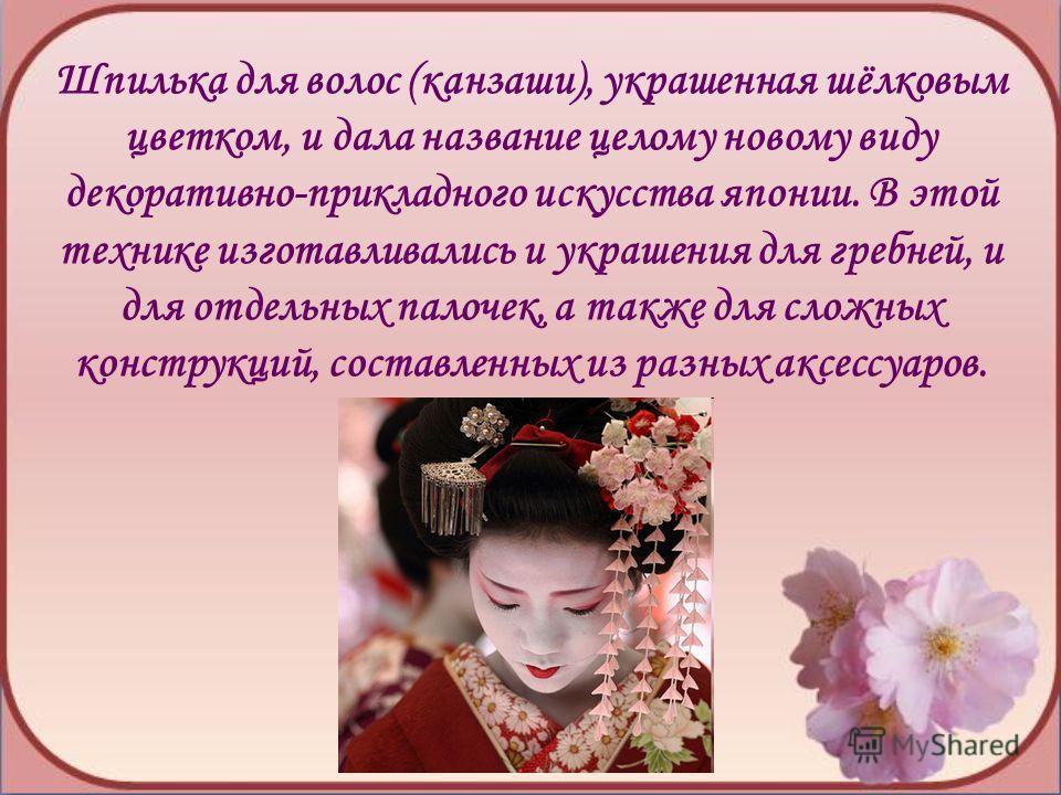Шпилька для волос (канзаши), украшенная шёлковым цветком, и дала название целому новому виду декоративно-прикладного искусства японии. В этой технике изготавливались и украшения для гребней, и для отдельных палочек, а также для сложных конструкций, с