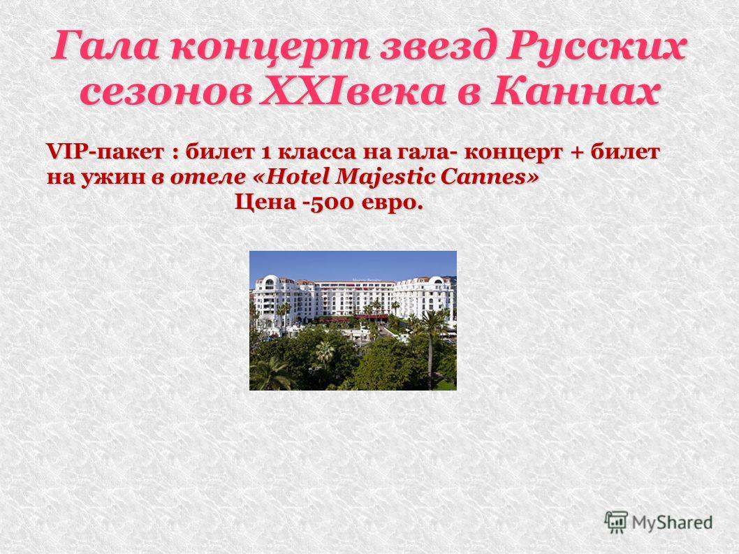 Гала концерт звезд Русских сезонов XXIвека в Каннах VIP-пакет : билет 1 класса на гала- концерт + билет на ужин в отеле «Hotel Majestic Cannes» Цена -500 евро. Цена -500 евро.