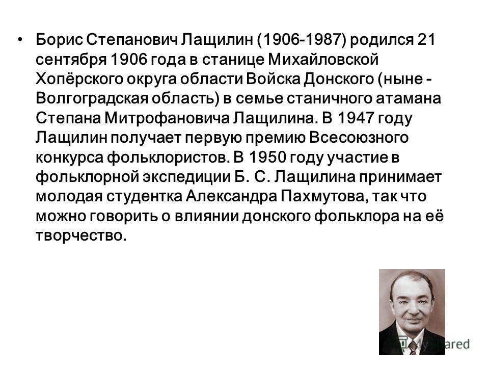 Борис Степанович Лащилин (1906-1987) родился 21 сентября 1906 года в станице Михайловской Хопёрского округа области Войска Донского (ныне - Волгоградская область) в семье станичного атамана Степана Митрофановича Лащилина. В 1947 году Лащилин получает