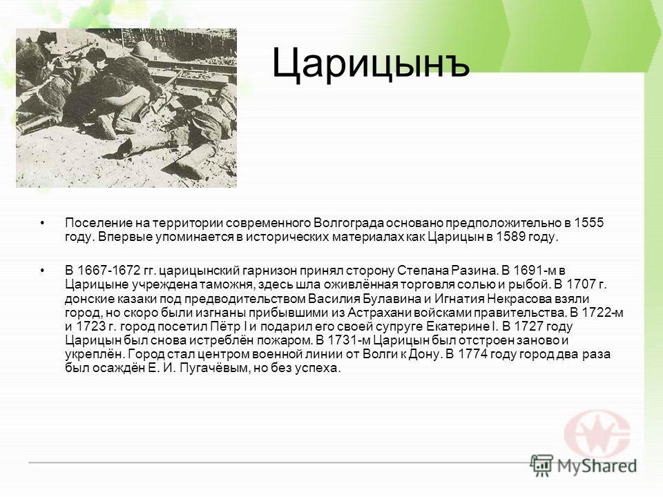 Царицынъ Поселение на территории современного Волгограда основано предположительно в 1555 году. Впервые упоминается в исторических материалах как Царицын в 1589 году. В 1667-1672 гг. царицынский гарнизон принял сторону Степана Разина. В 1691-м в Цари