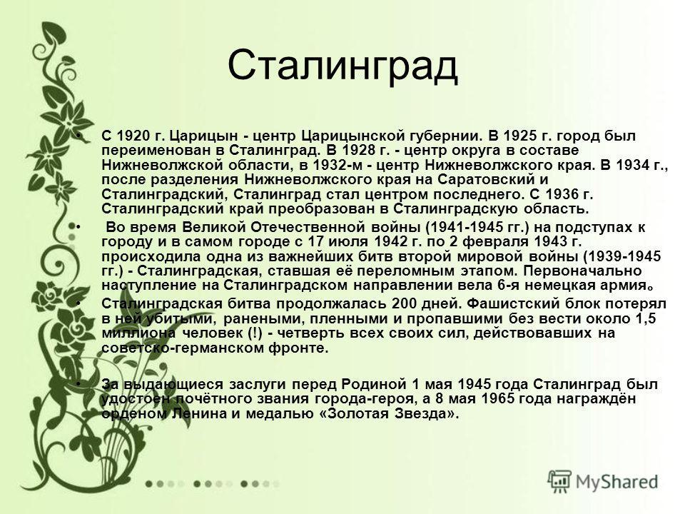 Сталинград С 1920 г. Царицын - центр Царицынской губернии. В 1925 г. город был переименован в Сталинград. В 1928 г. - центр округа в составе Нижневолжской области, в 1932-м - центр Нижневолжского края. В 1934 г., после разделения Нижневолжского края