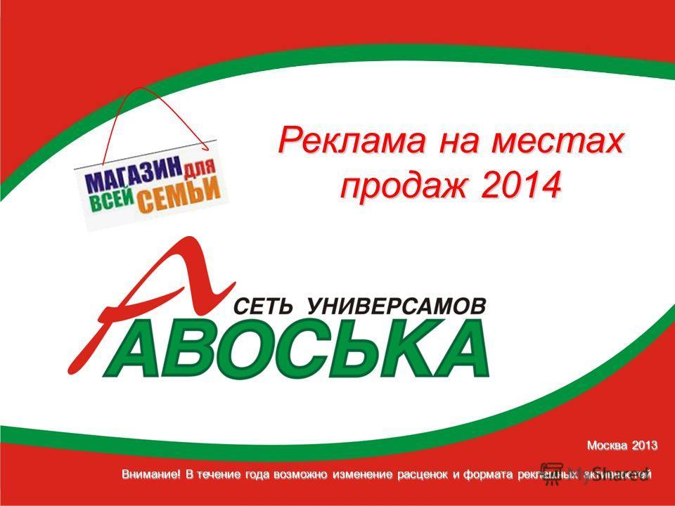 Москва 2013 Внимание! В течение года возможно изменение расценок и формата рекламных активностей Реклама на местах продаж 2014