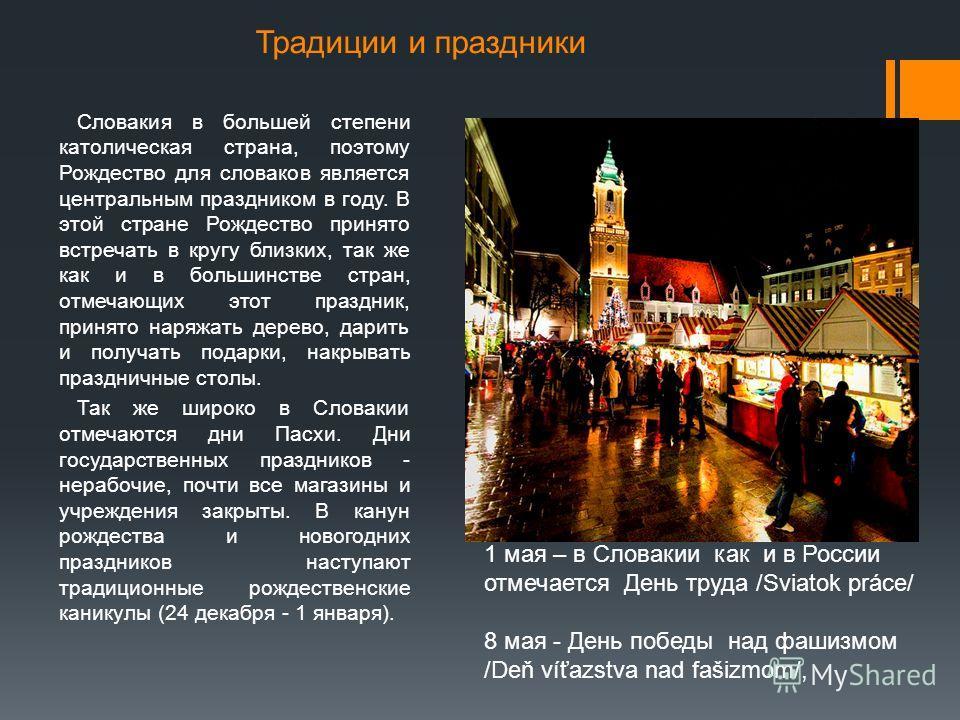 Традиции и праздники Словакия в большей степени католическая страна, поэтому Рождество для словаков является центральным праздником в году. В этой стране Рождество принято встречать в кругу близких, так же как и в большинстве стран, отмечающих этот п
