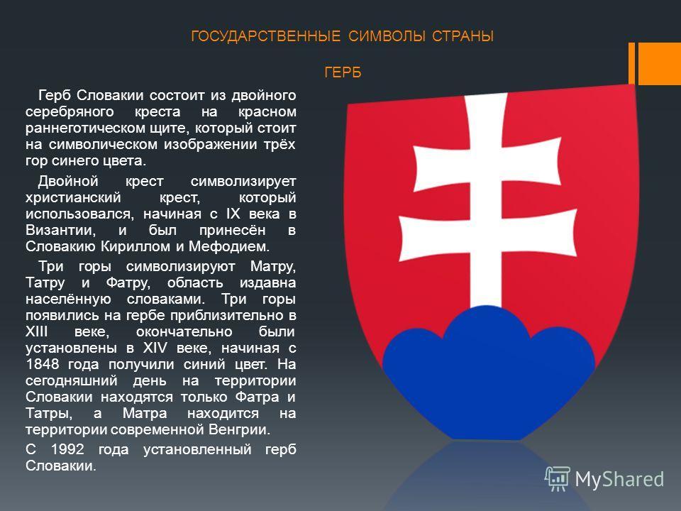 ГОСУДАРСТВЕННЫЕ СИМВОЛЫ СТРАНЫ ГЕРБ Герб Словакии состоит из двойного серебряного креста на красном раннеготическом щите, который стоит на символическом изображении трёх гор синего цвета. Двойной крест символизирует христианский крест, который исполь