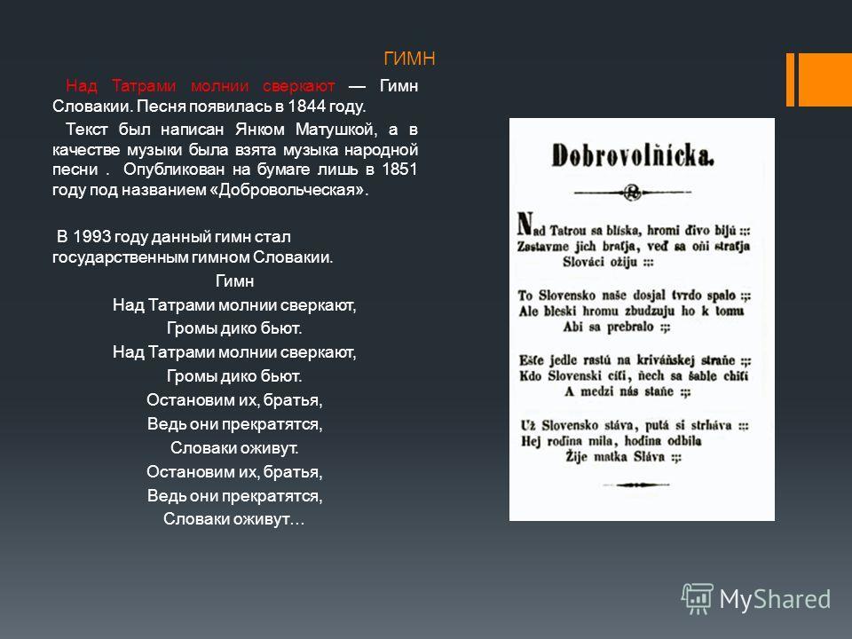 ГИМН Над Татрами молнии сверкают Гимн Словакии. Песня появилась в 1844 году. Текст был написан Янком Матушкой, а в качестве музыки была взята музыка народной песни. Опубликован на бумаге лишь в 1851 году под названием «Добровольческая». В 1993 году д