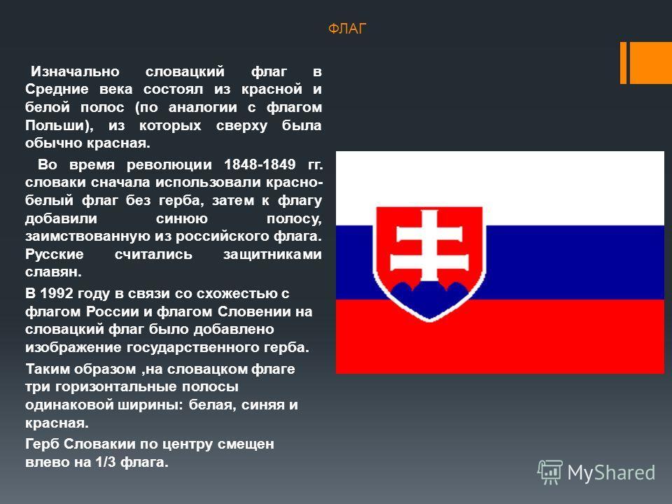 Изначально словацкий флаг в Средние века состоял из красной и белой полос (по аналогии с флагом Польши), из которых сверху была обычно красная. Во время революции 1848-1849 гг. словаки сначала использовали красно- белый флаг без герба, затем к флагу