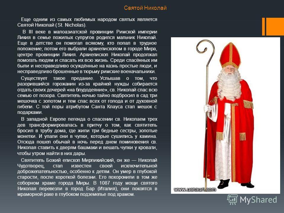Святой Николай Еще одним из самых любимых народом святых является Святой Николай ( St. Nicholas). В III веке в малоазиатской провинции Римской империи Ликия в семье пожилых супругов родился мальчик Николай. Еще в детстве он помогал всякому, кто попал