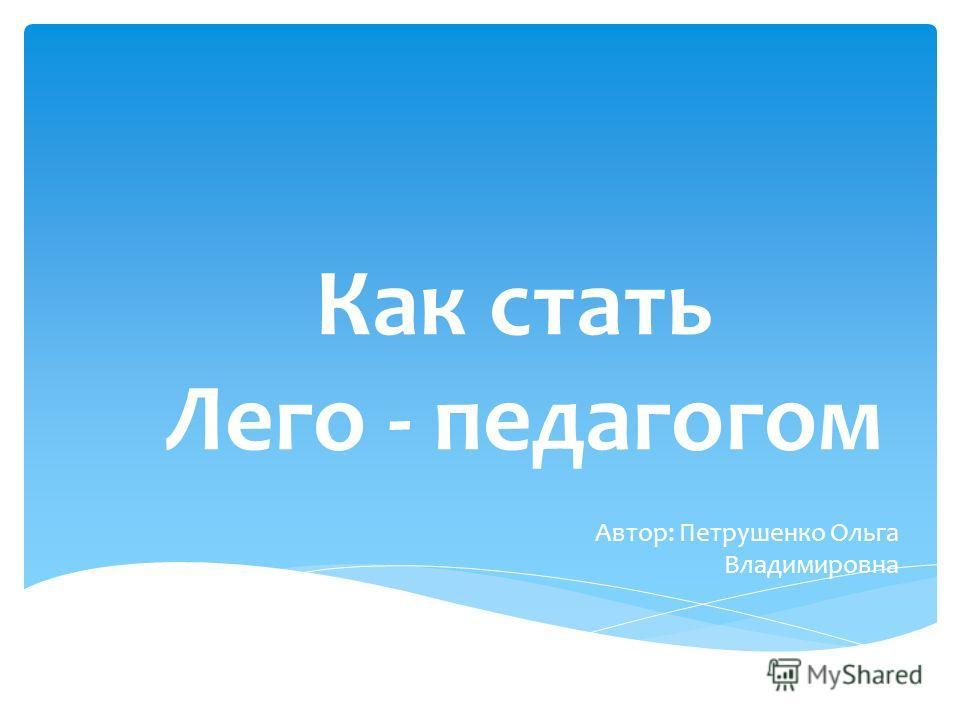 Как стать Лего - педагогом Автор: Петрушенко Ольга Владимировна