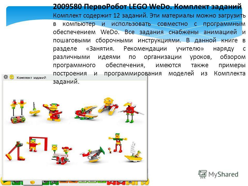 2009580 Перво Робот LEGO WeDo. Комплект заданий Комплект содержит 12 заданий. Эти материалы можно загрузить в компьютер и использовать совместно с программным обеспечением WeDo. Все задания снабжены анимацией и пошаговыми сборочными инструкциями. В д