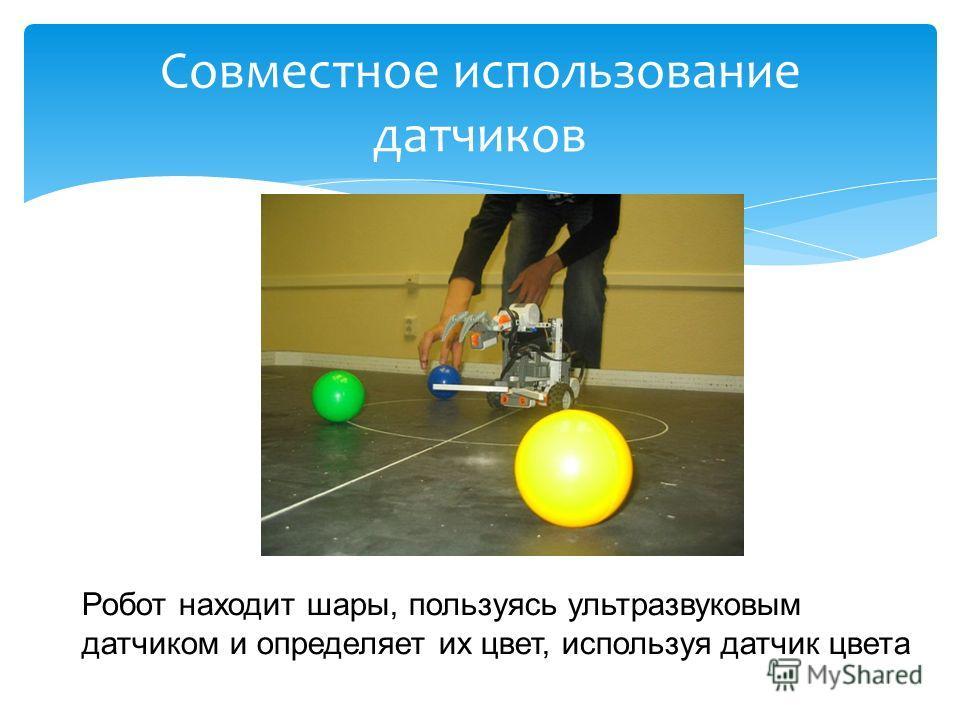 Совместное использование датчиков Робот находит шары, пользуясь ультразвуковым датчиком и определяет их цвет, используя датчик цвета