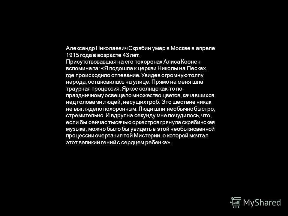 Александр Николаевич Скрябин умер в Москве в апреле 1915 года в возрасте 43 лет. Присутствовавшая на его похоронах Алиса Коонен вспоминала: «Я подошла к церкви Николы на Песках, где происходило отпевание. Увидев огромную толпу народа, остановилась на