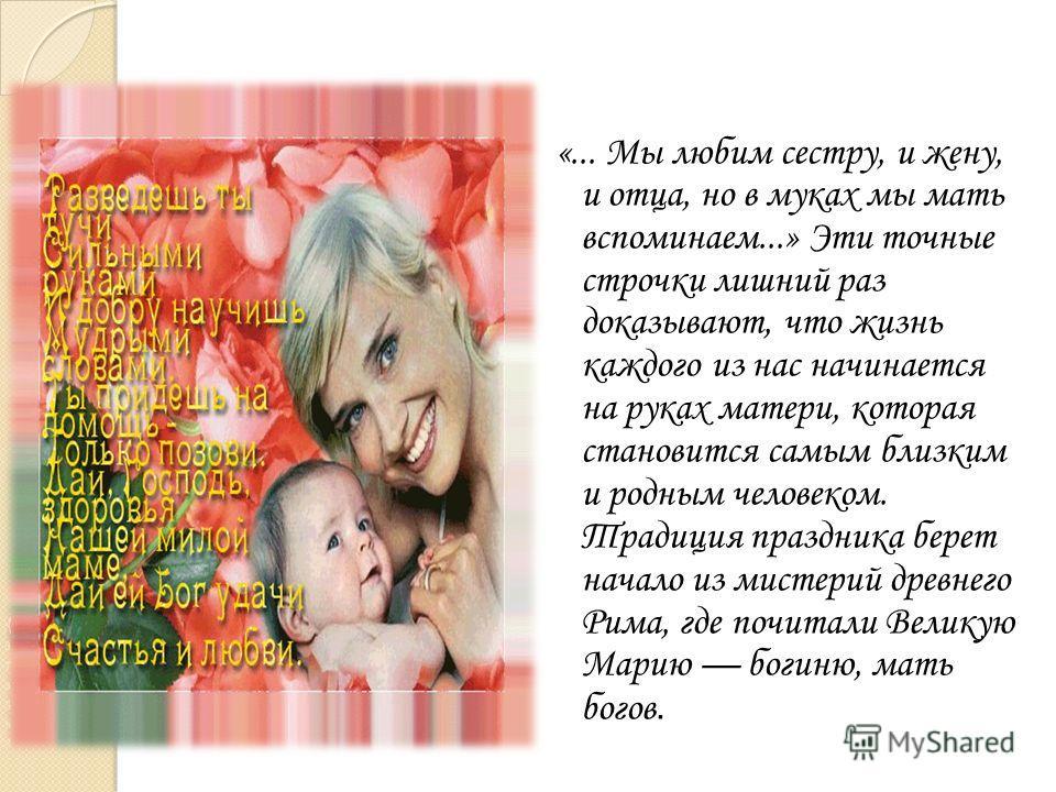 «... Мы любим сестру, и жену, и отца, но в муках мы мать вспоминаем...» Эти точные строчки лишний раз доказывают, что жизнь каждого из нас начинается на руках матери, которая становится самым близким и родным человеком. Традиция праздника берет начал