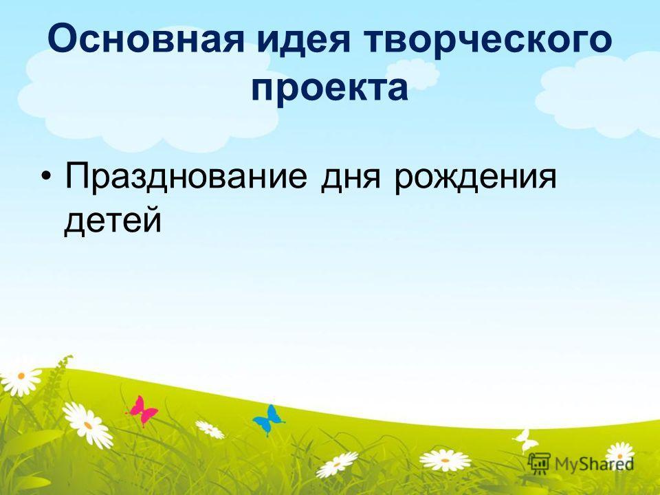 Основная идея творческого проекта Празднование дня рождения детей
