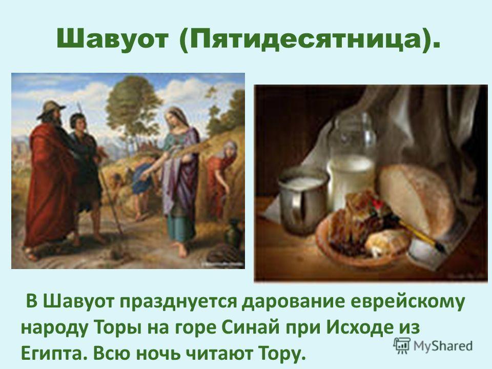 Шавуот (Пятидесятница). В Шавуот празднуется дарование еврейскому народу Торы на горе Синай при Исходе из Египта. Всю ночь читают Тору.