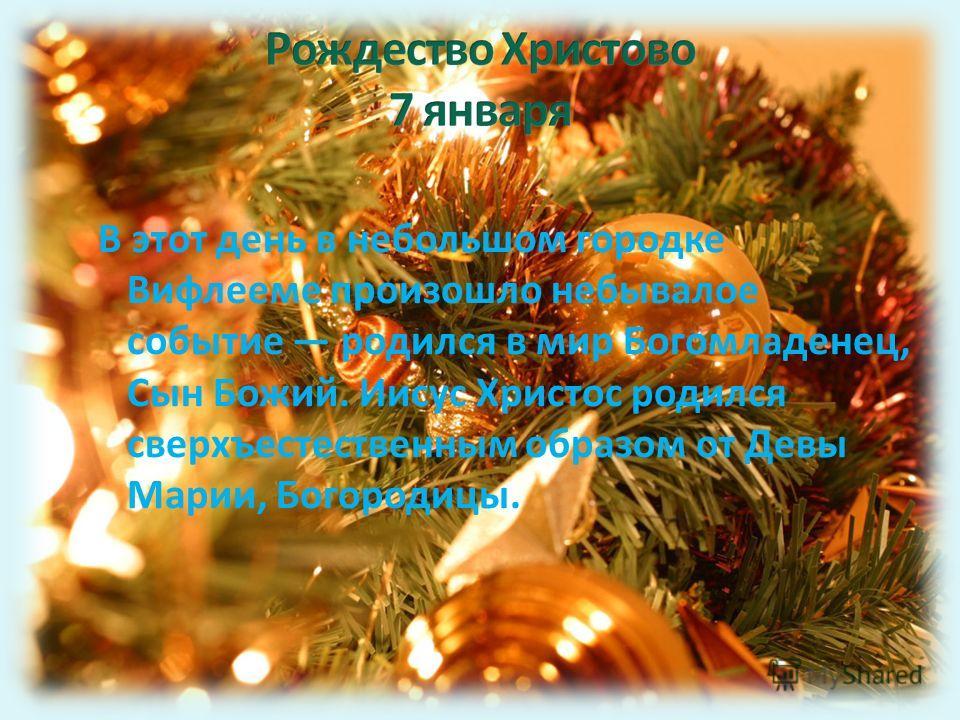 В этот день в небольшом городке Вифлееме произошло небывалое событие родился в мир Богомладенец, Сын Божий. Иисус Христос родился сверхъестественным образом от Девы Марии, Богородицы.