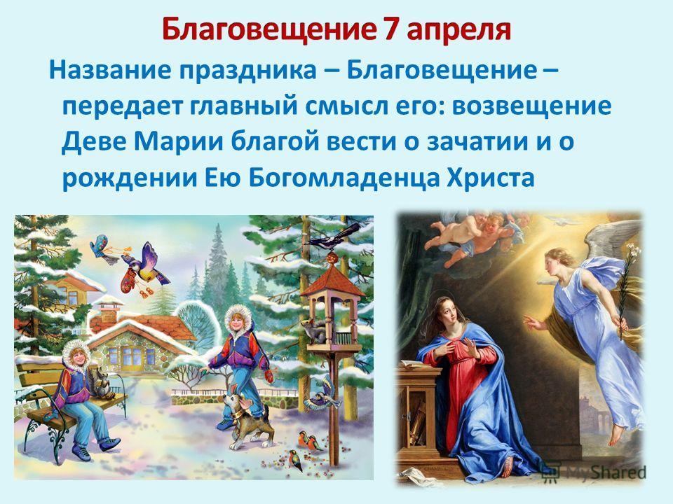 Название праздника – Благовещение – передает главный смысл его: возвещение Деве Марии благой вести о зачатии и о рождении Ею Богомладенца Христа