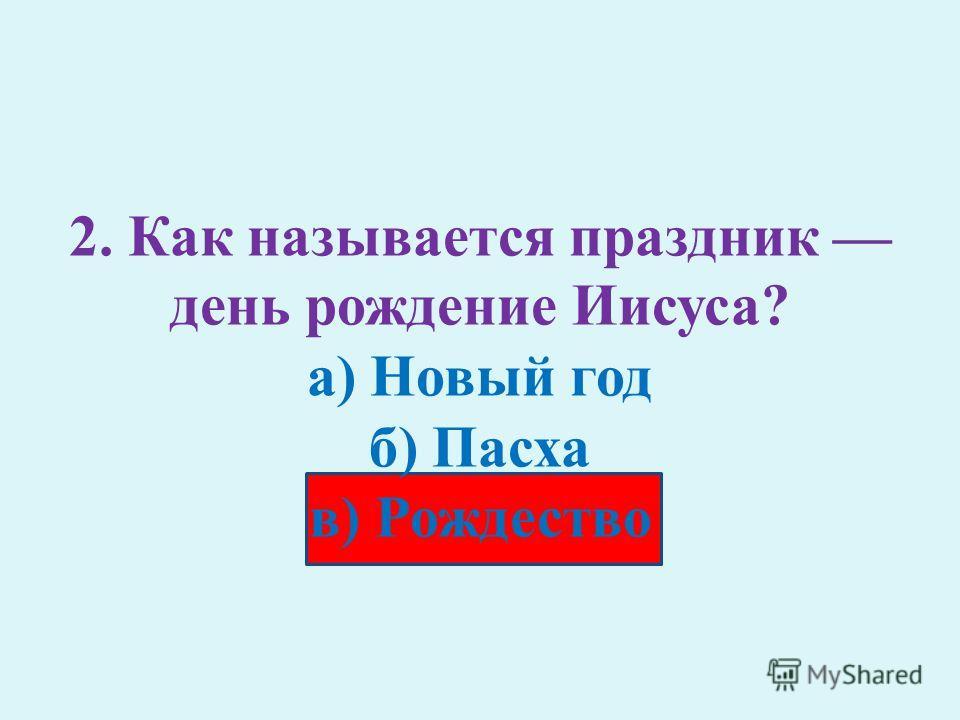 2. Как называется праздник день рождение Иисуса? а) Новый год б) Пасха в) Рождество