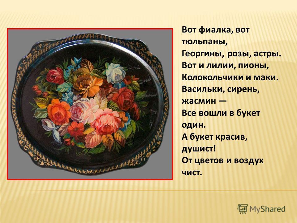 Недалеко от Москвы в живописном месте находится село Жостово. Село прославилось не только в нашей стране, но и за рубежом. А знаменито оно тем, что никто лучше жостовских умельцев не может рисовать цветы на железных подносах.