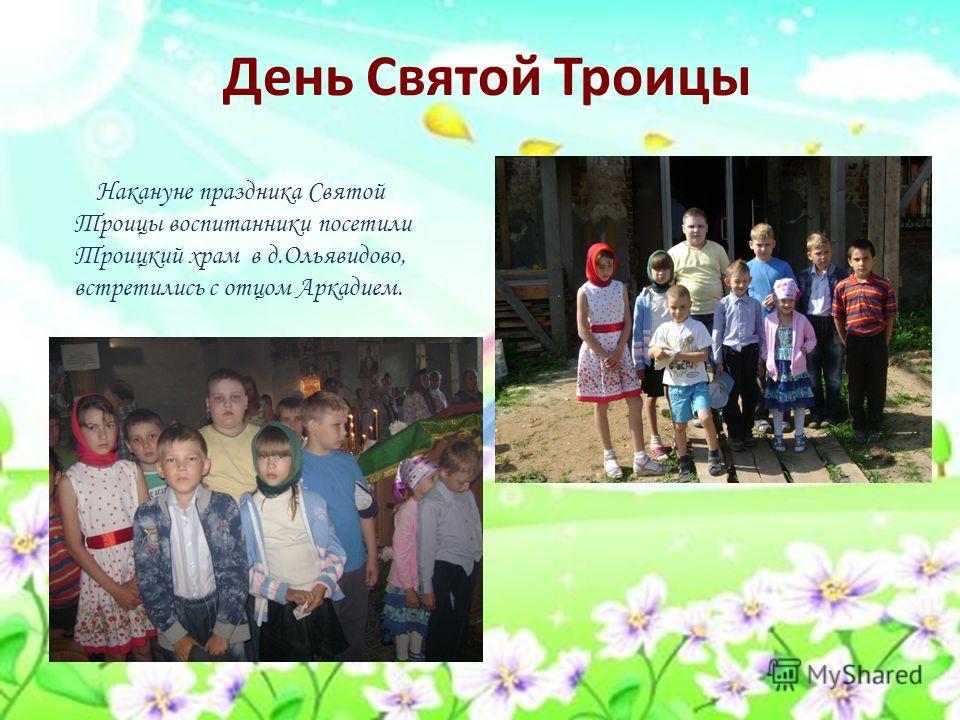 День Святой Троицы Накануне праздника Святой Троицы воспитанники посетили Троицкий храм в д.Ольявидово, встретились с отцом Аркадием.