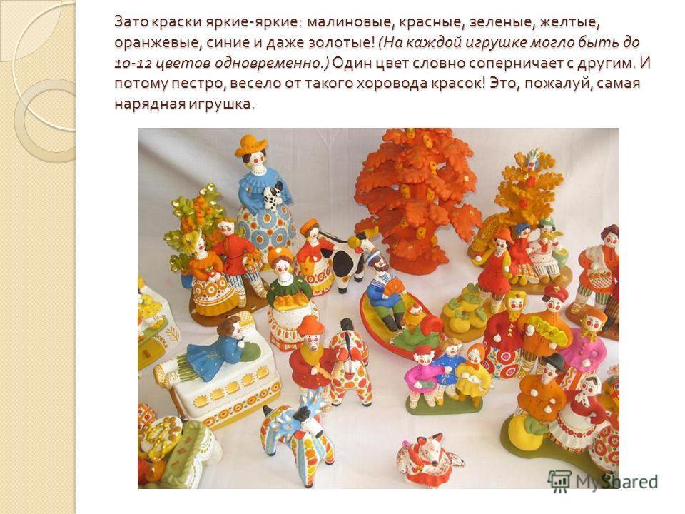 Зато краски яркие - яркие : малиновые, красные, зеленые, жел  тые, оранжевые, синие и даже золотые ! ( На каждой игрушке могло быть до 10-12 цветов одновременно.) Один цвет словно соперни  чает с другим. И потому пестро, весело от такого хоровода к