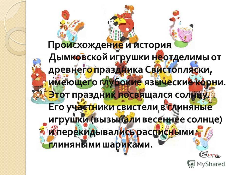 Происхождение и история Дымковской игрушки неотделимы от древнего праздника Свистопляски, имеющего глубокие языческие корни. Этот праздник посвящался солнцу. Его участники свистели в глиняные игрушки ( вызывали весеннее солнце ) и перекидывались расп