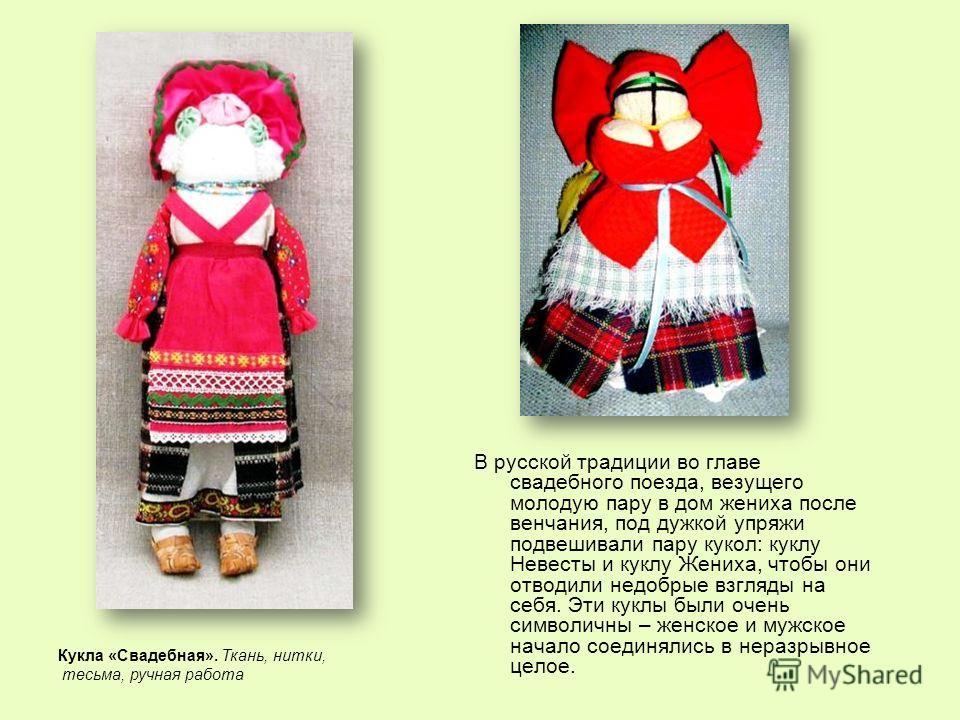 В русской традиции во главе свадебного поезда, везущего молодую пару в дом жениха после венчания, под дужкой упряжи подвешивали пару кукол: куклу Невесты и куклу Жениха, чтобы они отводили недобрые взгляды на себя. Эти куклы были очень символичны – ж