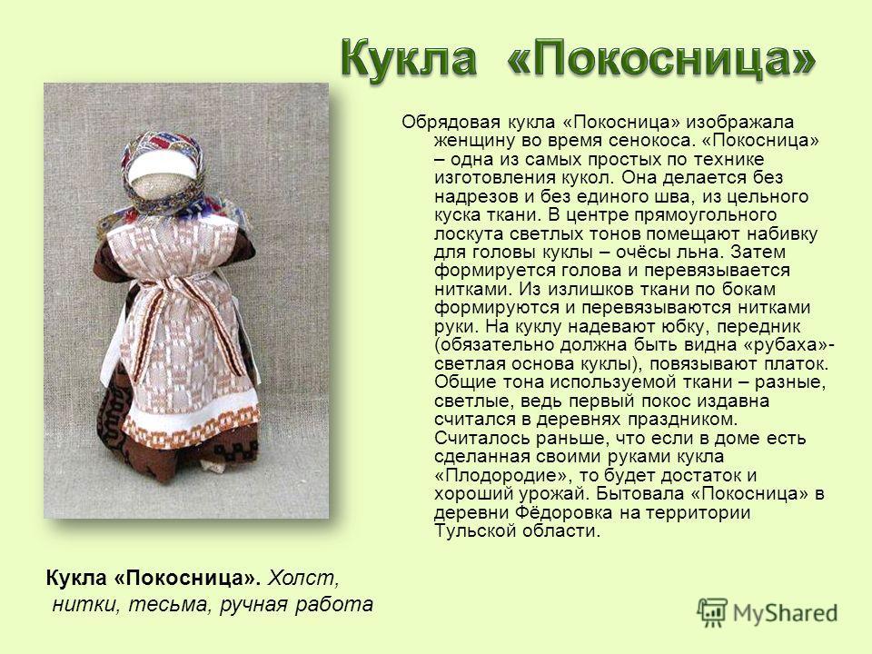 Обрядовая кукла «Покосница» изображала женщину во время сенокоса. «Покосница» – одна из самых простых по технике изготовления кукол. Она делается без надрезов и без единого шва, из цельного куска ткани. В центре прямоугольного лоскута светлых тонов п