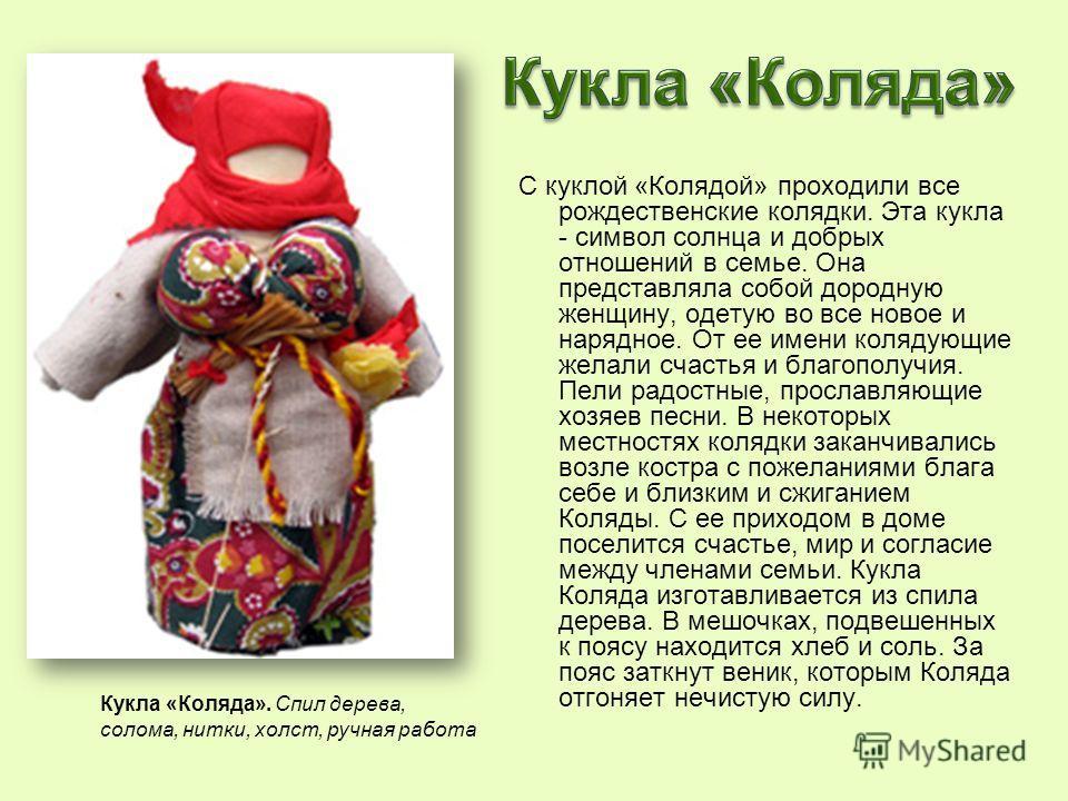 С куклой «Колядой» проходили все рождественские колядки. Эта кукла - символ солнца и добрых отношений в семье. Она представляла собой дородную женщину, одетую во все новое и нарядное. От ее имени колядующие желали счастья и благополучия. Пели радостн