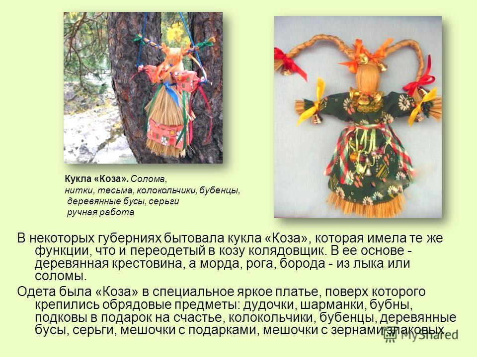 В некоторых губерниях бытовала кукла «Коза», которая имела те же функции, что и переодетый в козу колядовщик. В ее основе - деревянная крестовина, а морда, рога, борода - из лыка или соломы. Одета была «Коза» в специальное яркое платье, поверх которо