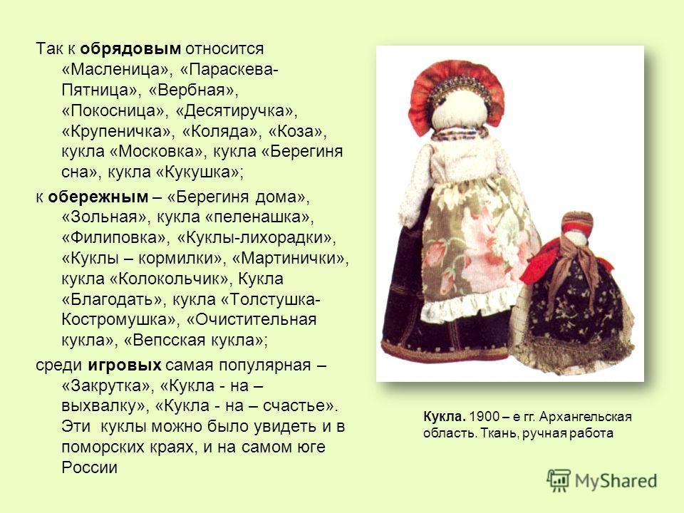 Так к обрядовым относится «Масленица», «Параскева- Пятница», «Вербная», «Покосница», «Десятиручка», «Крупеничка», «Коляда», «Коза», кукла «Московка», кукла «Берегиня сна», кукла «Кукушка»; к обережным – «Берегиня дома», «Зольная», кукла «пеленашка»,