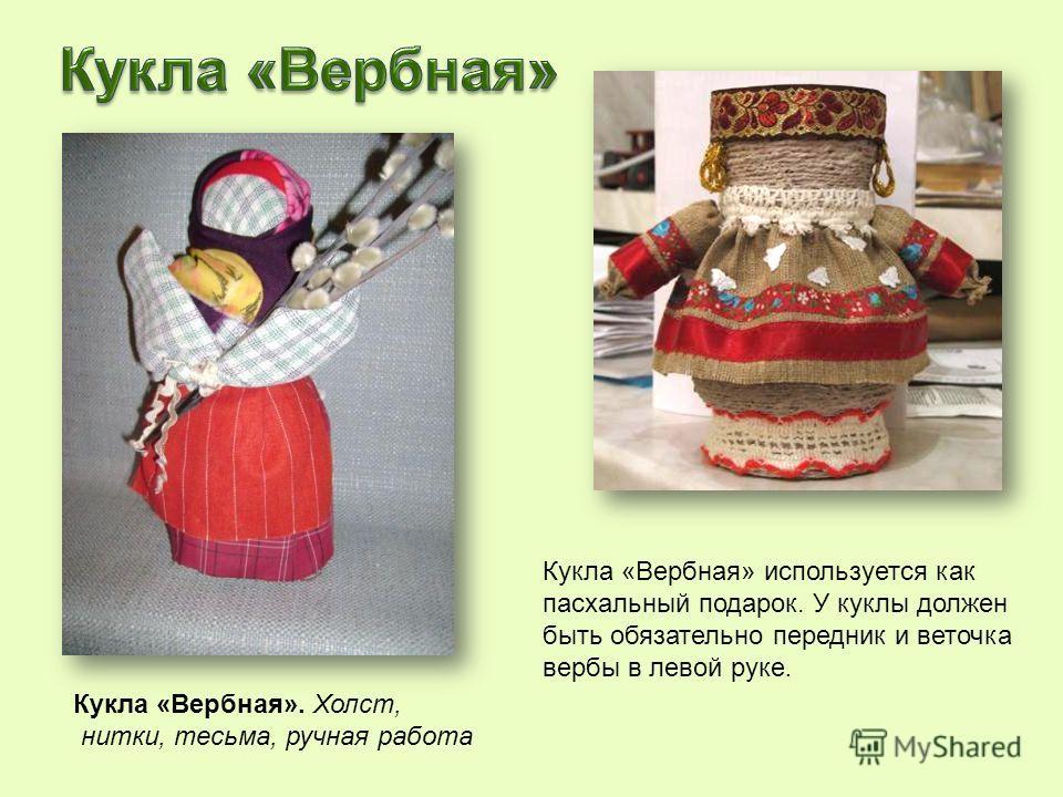 Кукла «Вербная» используется как пасхальный подарок. У куклы должен быть обязательно передник и веточка вербы в левой руке. Кукла «Вербная». Холст, нитки, тесьма, ручная работа