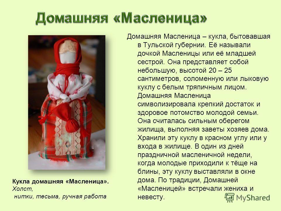 Домашняя Масленица – кукла, бытовавшая в Тульской губернии. Её называли дочкой Масленицы или её младшей сестрой. Она представляет собой небольшую, высотой 20 – 25 сантиметров, соломенную или лыковую куклу с белым тряпичным лицом. Домашняя Масленица с