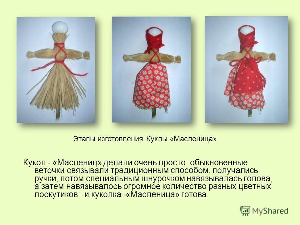 Кукол - «Маслениц» делали очень просто: обыкновенные веточки связывали традиционным способом, получались ручки, потом специальным шнурочком навязывалась голова, а затем навязывалось огромное количество разных цветных лоскутиков - и куколка- «Маслениц