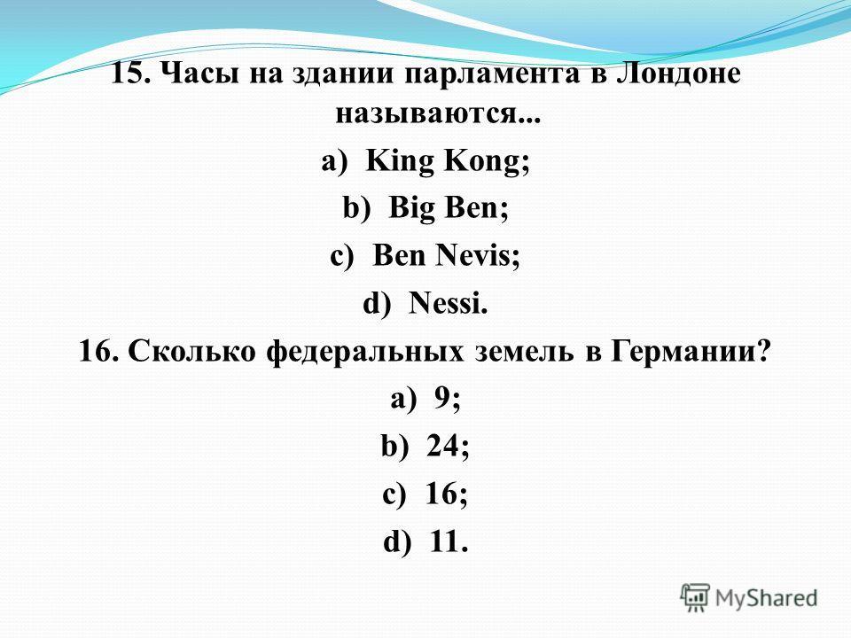 15. Часы на здании парламента в Лондоне называются... а) King Kong; b) Big Ben; c) Ben Nevis; d) Nessi. 16. Сколько федеральных земель в Германии? а) 9; b) 24; c) 16; d) 11.
