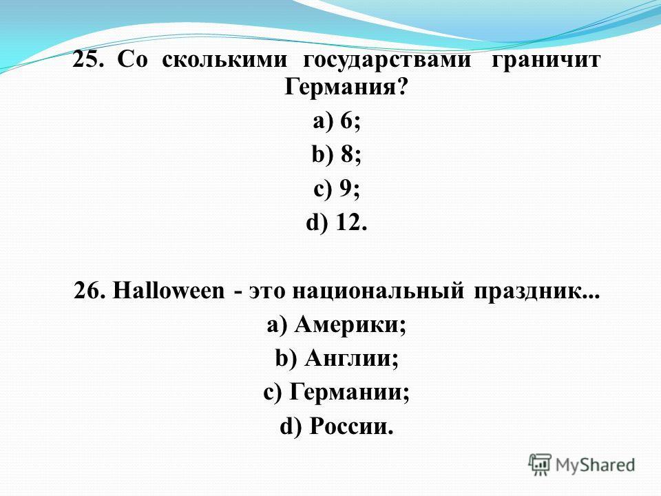 25. Со сколькими государствами граничит Германия? а) 6; b) 8; c) 9; d) 12. 26. Halloween - это национальный праздник... а) Америки; b) Англии; c) Германии; d) России.